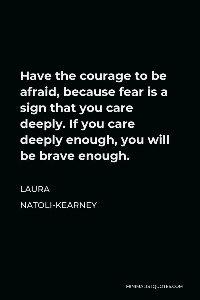 Laura Natoli-Kearney Quote - Have the courage to be afraid, because fear is a sign that you care deeply. If you care deeply enough, you will be brave enough.