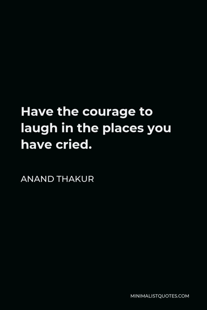 Anand Thakur Quote - Have thecourage to laugh in the places you have cried.