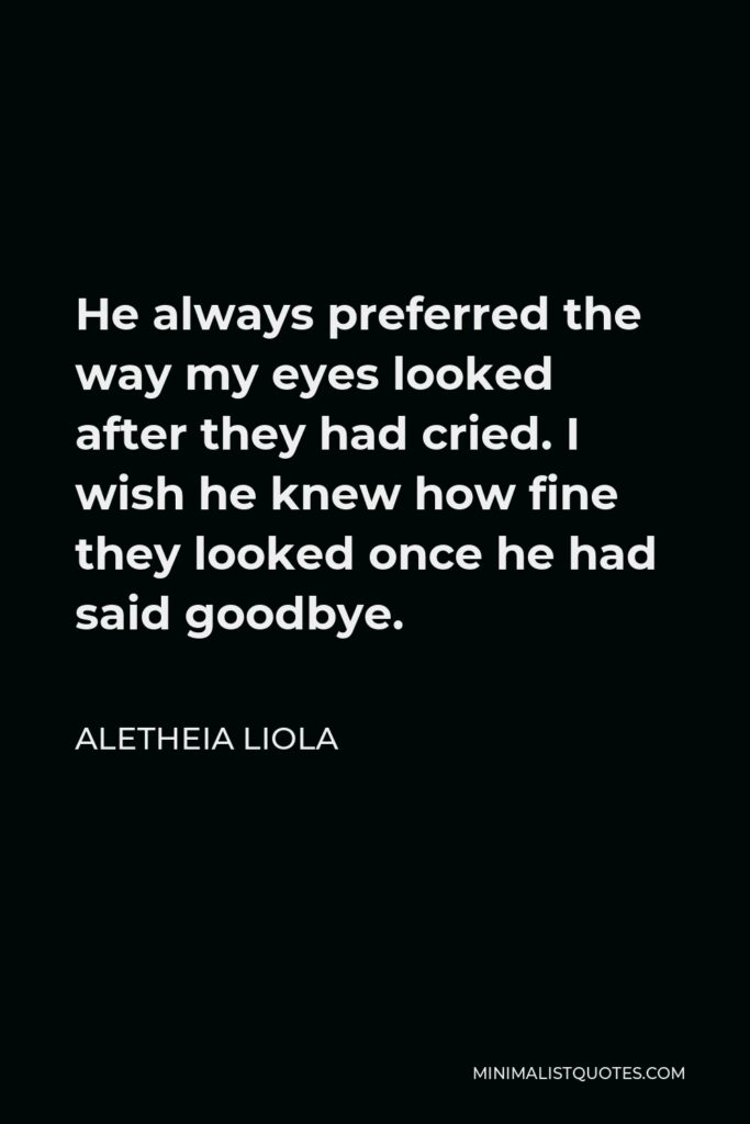 Aletheia Liola Quote - He always preferred the way my eyes looked after they had cried. I wish he knew how fine they looked once he had said goodbye.
