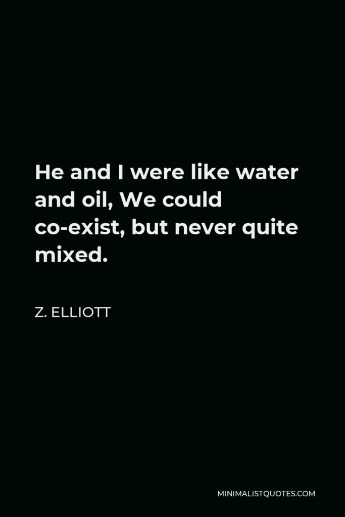 Z. Elliott Quote - He and I were like water and oil, We could co-exist, but never quite mixed.