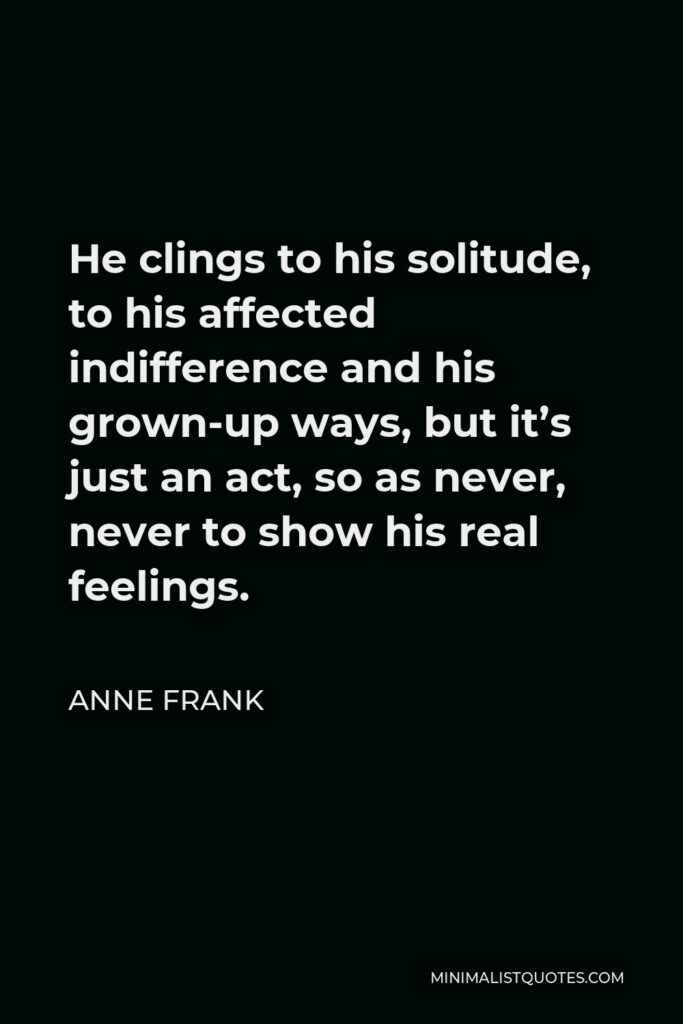 Anne Frank Quote - He clings to his solitude, to his affected indifference and his grown-up ways, but it's just an act, so as never, never to show his real feelings.