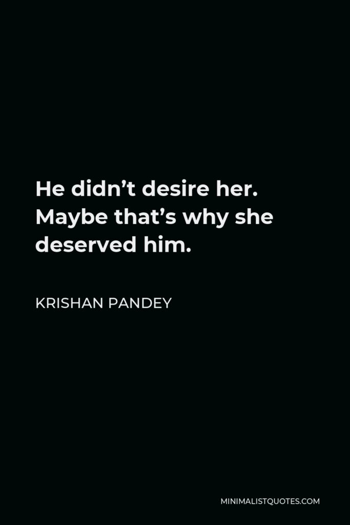 Krishan Pandey Quote - He didn't desire her. Maybe that's why she deserved him.