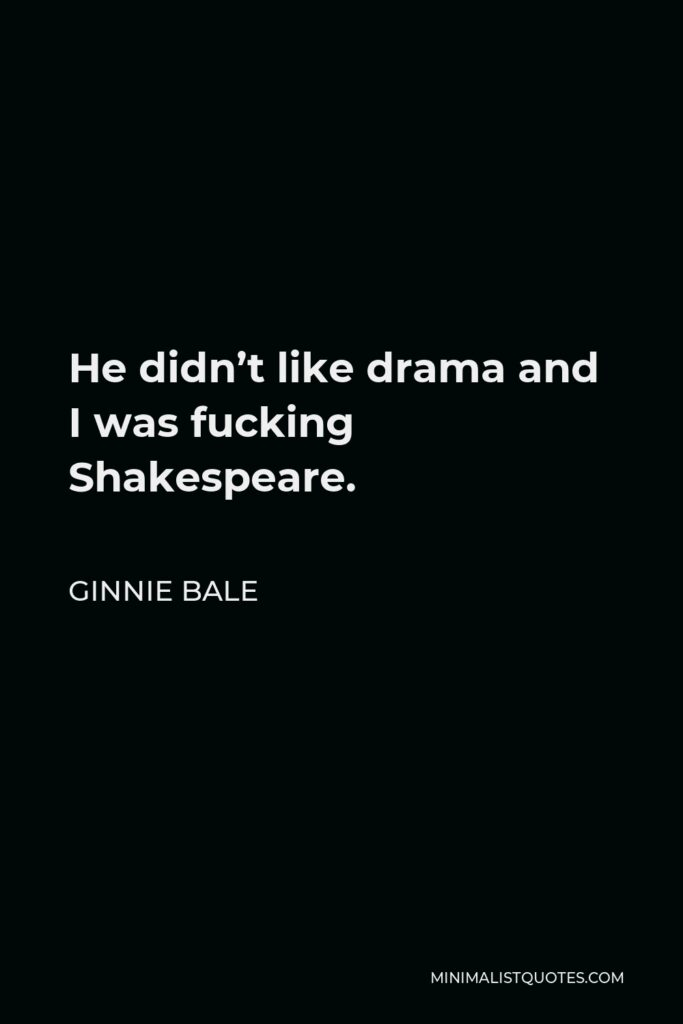 Ginnie Bale Quote - He didn't like drama and I was fucking Shakespeare.
