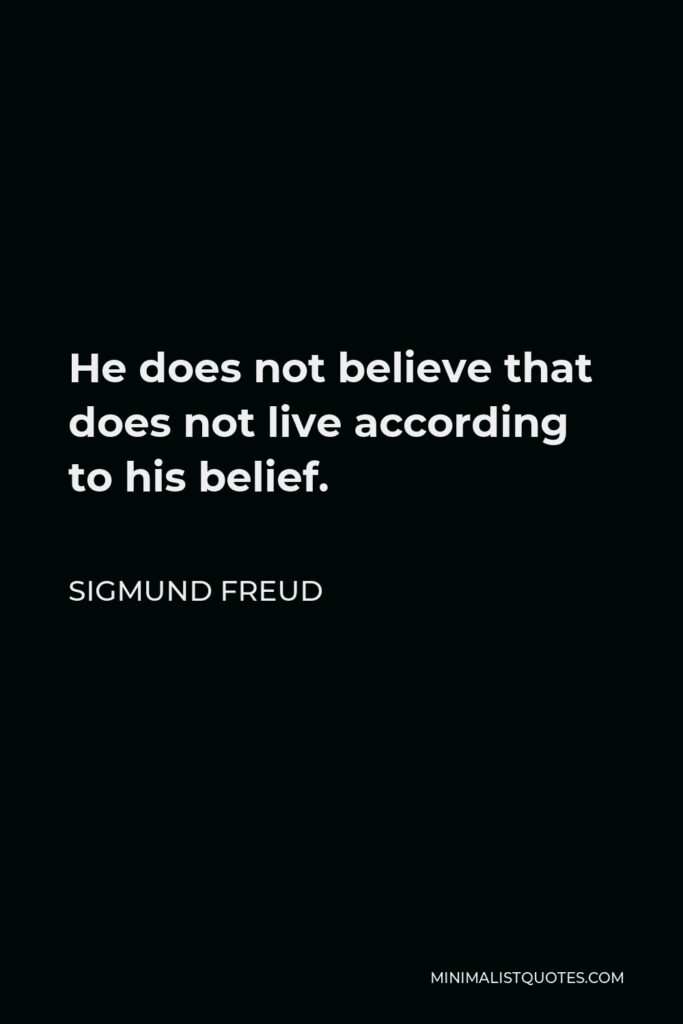 Sigmund Freud Quote - He does not believe that does not live according to his belief.