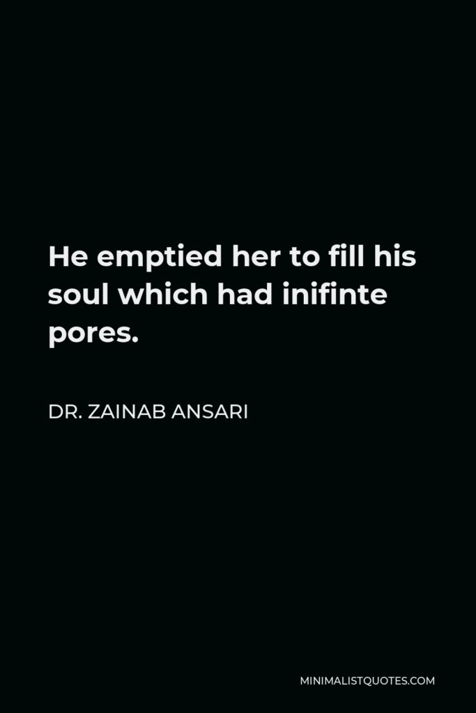 Dr. Zainab Ansari Quote - He emptied her to fill his soul which had inifinte pores.
