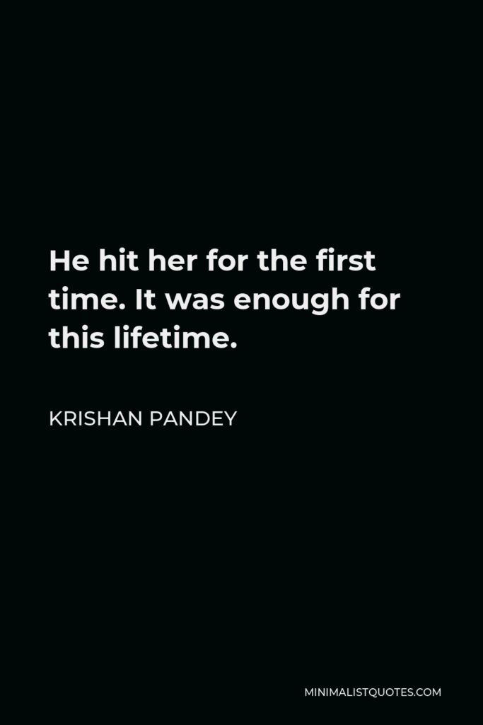 Krishan Pandey Quote - He hit her for the first time. It was enough for this lifetime.