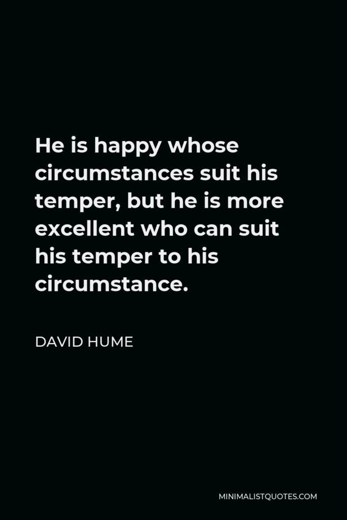 David Hume Quote - He is happy whose circumstances suit his temper, but he is more excellent who can suit his temper to his circumstance.