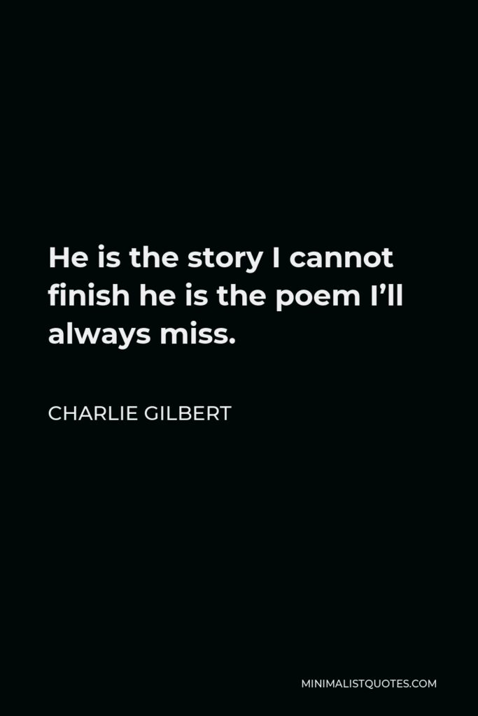 Charlie Gilbert Quote - He is the story I cannot finish he is the poem I'll always miss.