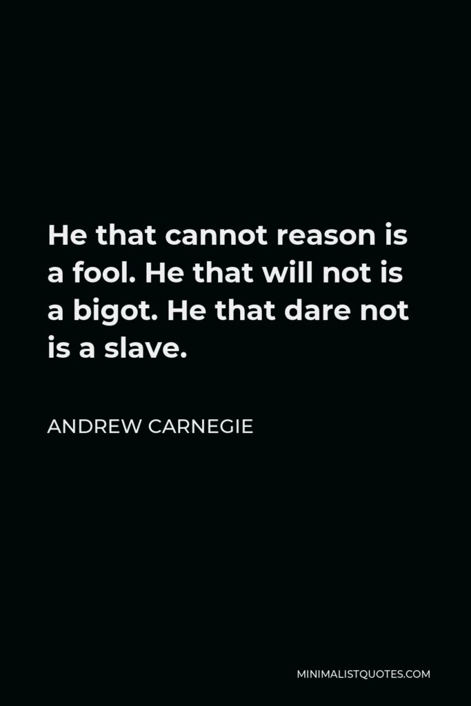 Andrew Carnegie Quote - He that cannot reason is a fool. He that will not is a bigot. He that dare not is a slave.