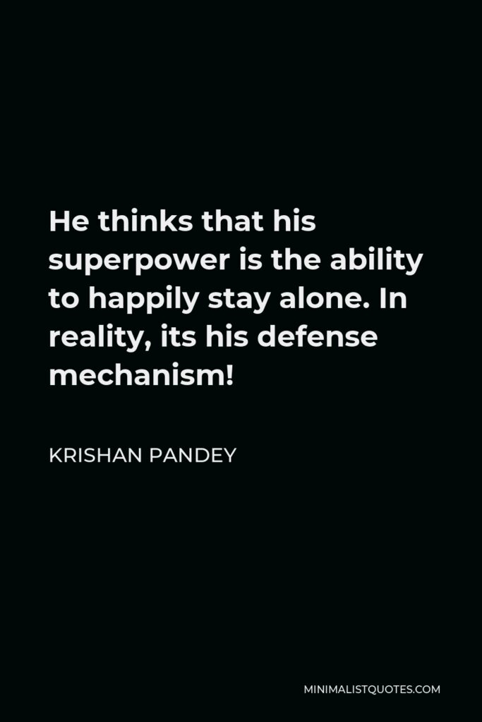 Krishan Pandey Quote - He thinks that his superpower is the ability to happily stay alone. In reality, its his defense mechanism!