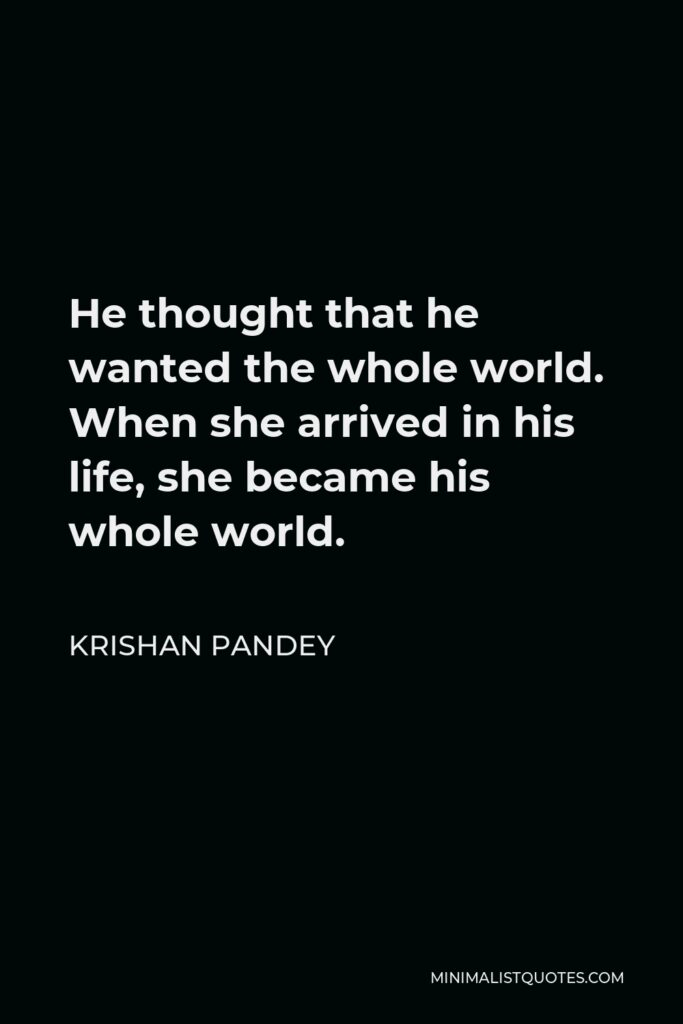 Krishan Pandey Quote - He thought that he wanted the whole world. When she arrived in his life, she became his whole world.