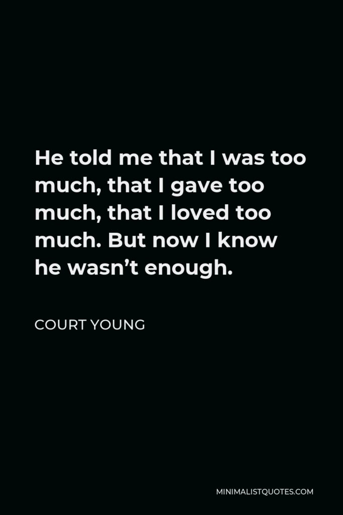 Court Young Quote - He told me that I was too much, that I gave too much, that I loved too much. But now I know he wasn't enough.