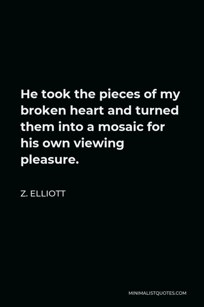 Z. Elliott Quote - He took the pieces of my broken heart and turned them into a mosaic for his own viewing pleasure.