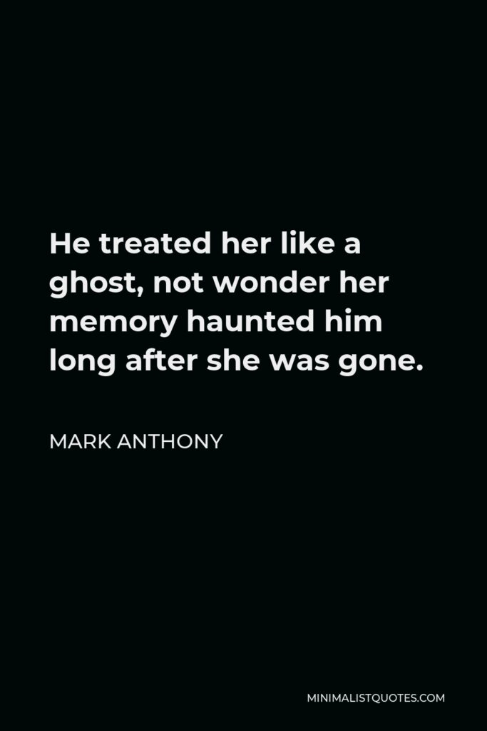 Mark Anthony Quote - He treated her like a ghost, not wonder her memory haunted him long after she was gone.