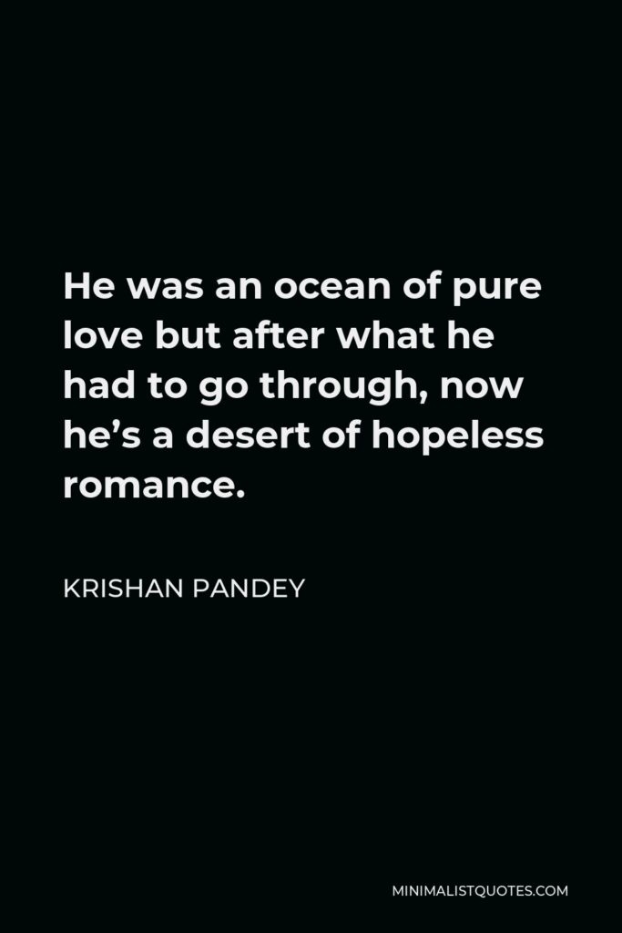 Krishan Pandey Quote - He was an ocean of pure love but after what he had to go through, now he's a desert of hopeless romance.
