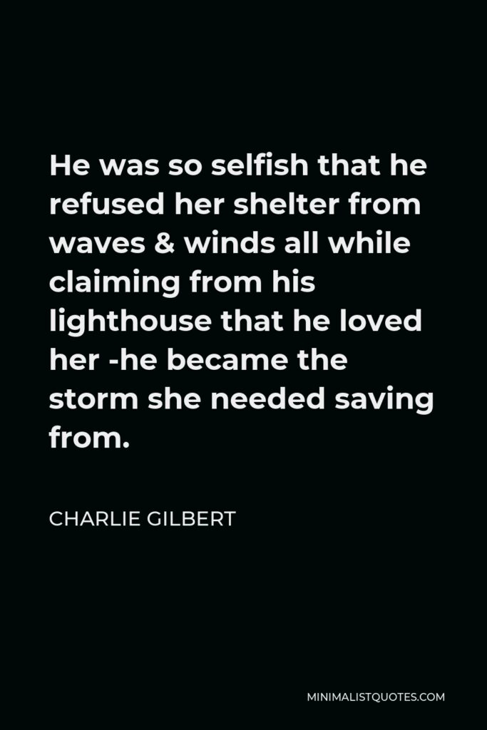 Charlie Gilbert Quote - He was so selfish that he refused her shelter from waves & winds all while claiming from his lighthouse that he loved her -he became the storm she needed saving from.