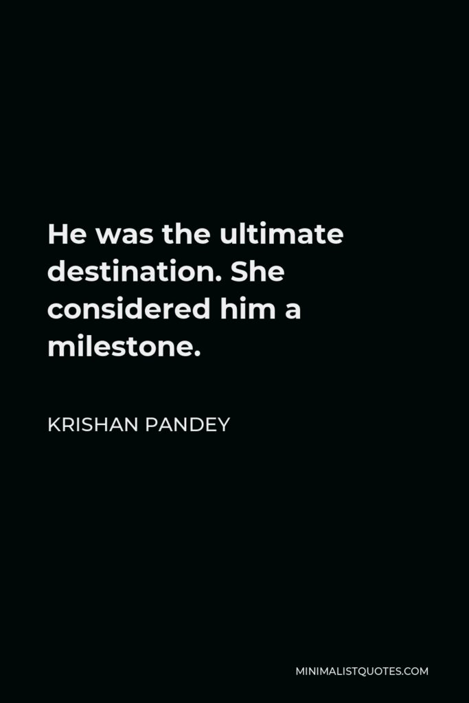 Krishan Pandey Quote - He was the ultimate destination. She considered him a milestone.