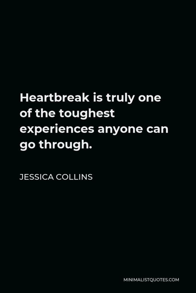 Jessica Collins Quote - Heartbreak is truly one of the toughest experiences anyone can go through.
