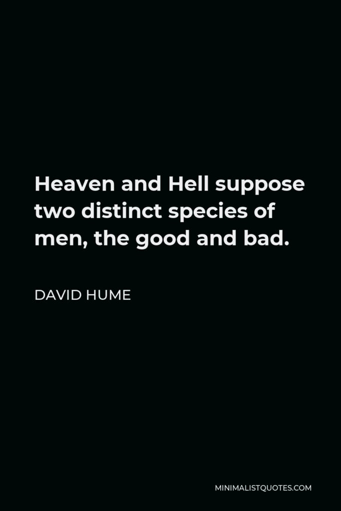 David Hume Quote - Heaven and Hell suppose two distinct species of men, the good and bad.