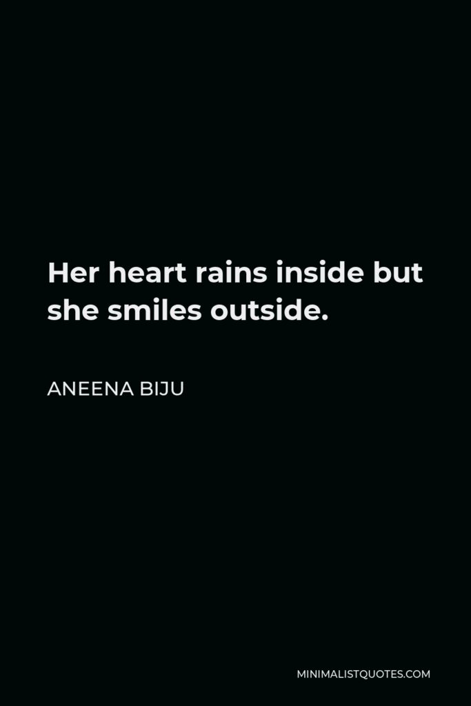 Aneena Biju Quote - Her heart rains inside but she smiles outside.