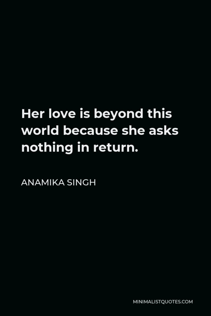 Anamika Singh Quote - Her love is beyond this world because she asks nothing in return.