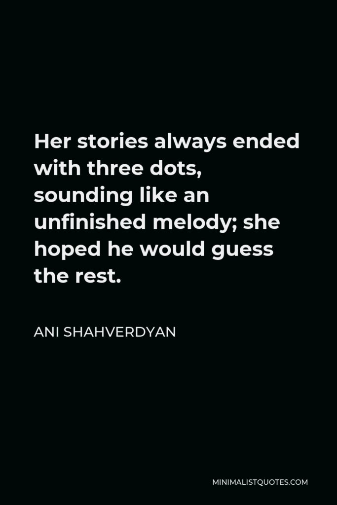 Ani Shahverdyan Quote - Her stories always ended with three dots, sounding like an unfinished melody; she hoped he would guess the rest.