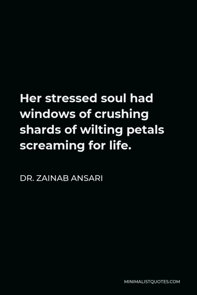 Dr. Zainab Ansari Quote - Her stressed soul had windows of crushing shards of wilting petals screaming for life.