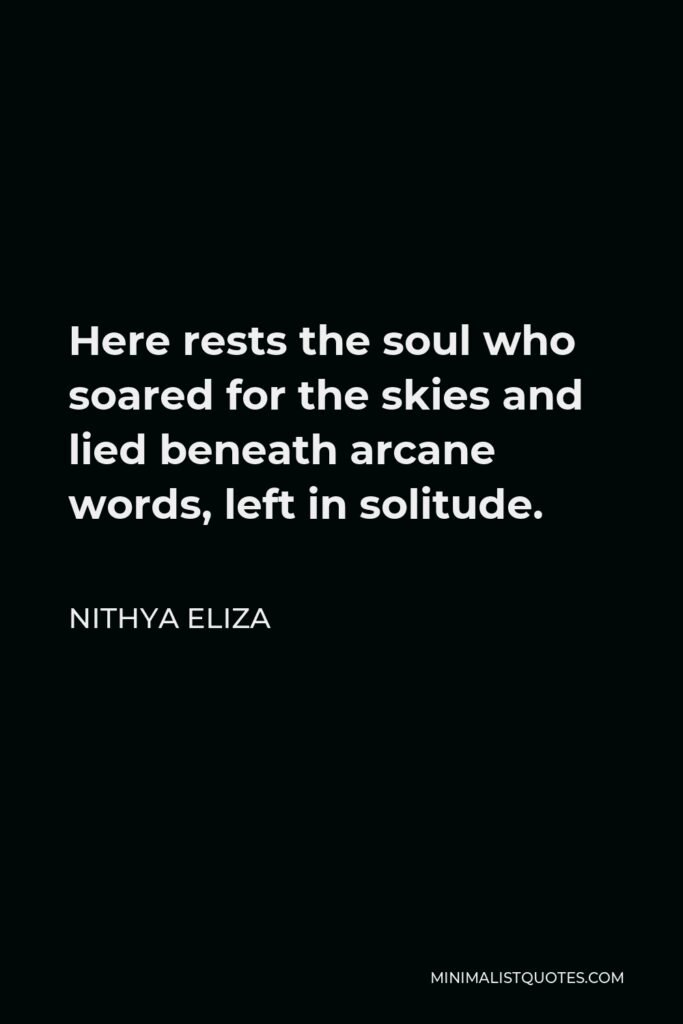 Nithya Eliza Quote - Here rests the soul who soared for the skies and lied beneath arcane words, left in solitude.