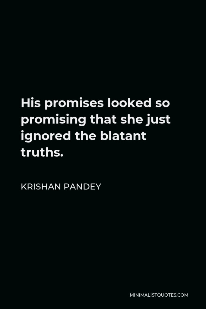 Krishan Pandey Quote - His promises looked so promising that she just ignored the blatant truths.
