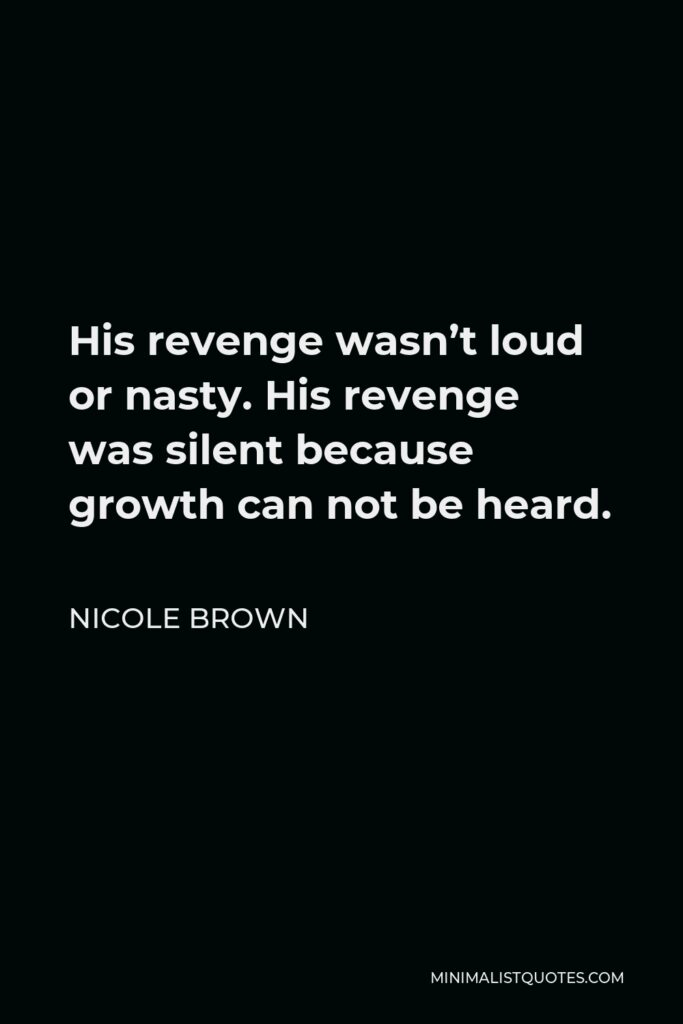 Nicole Brown Quote - His revenge wasn't loud or nasty. His revenge was silent because growth can not be heard.
