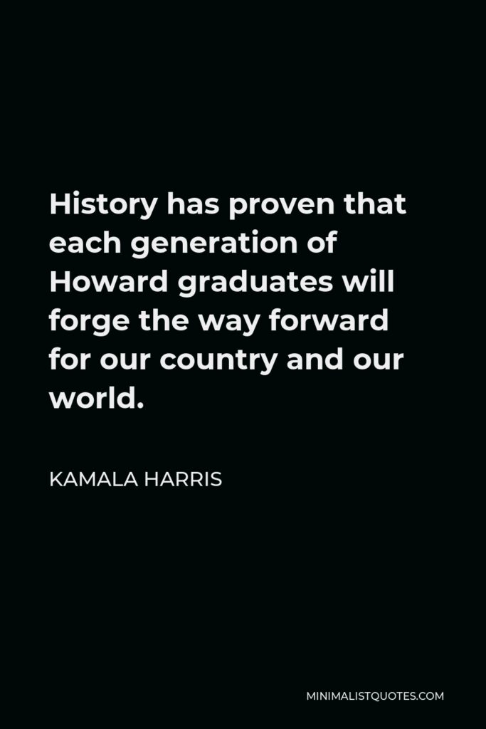 Kamala Harris Quote - History has proven that each generation of Howard graduates will forge the way forward for our country and our world.