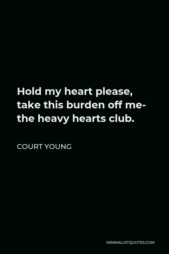 Court Young Quote - Hold my heart please, take this burden off me- the heavy hearts club.
