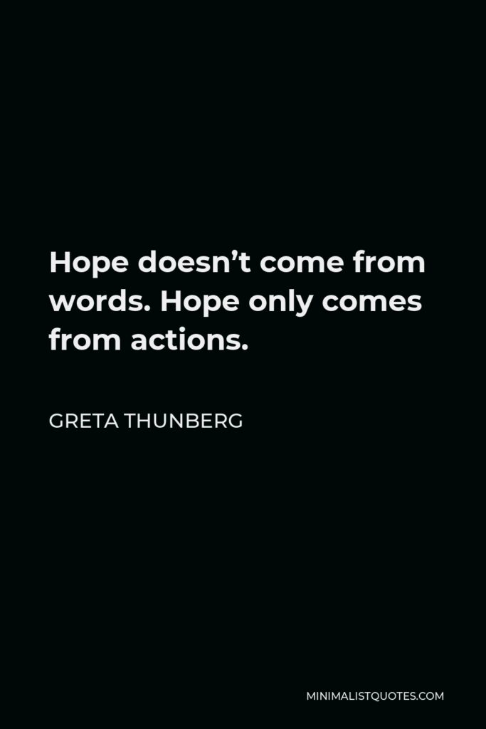 Greta Thunberg Quote - Hope doesn't come from words. Hope only comes from actions.