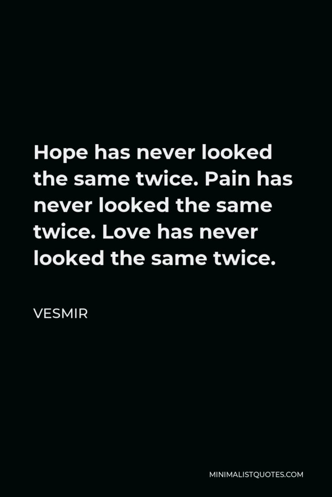 Vesmir Quote - Hope has never looked the same twice. Pain has never looked the same twice. Love has never looked the same twice.