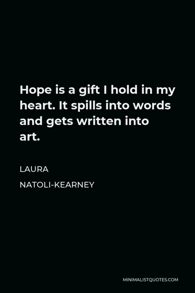 Laura Natoli-Kearney Quote - Hope is a gift I hold in my heart. It spills into words and gets written into art.