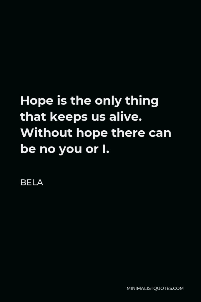 Bela Quote - Hope is the only thing that keeps us alive. Without hope there can be no you or I.