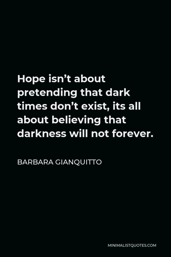 Barbara Gianquitto Quote - Hope isn't about pretending that dark times don't exist, its all about believing that darkness will not forever.