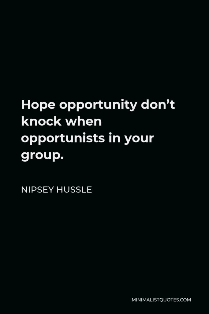 Nipsey Hussle Quote - Hope opportunity don't knock when opportunists in your group.