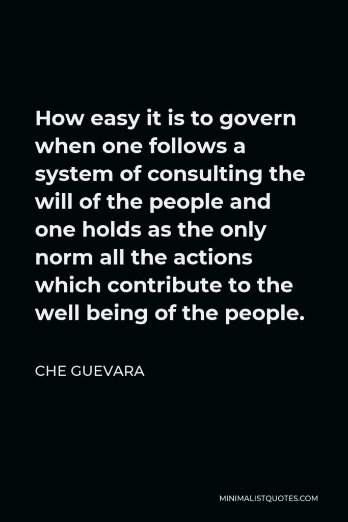 Che Guevara Quote - How easy it is to govern when one follows a system of consulting the will of the people and one holds as the only norm all the actions which contribute to the well being of the people.