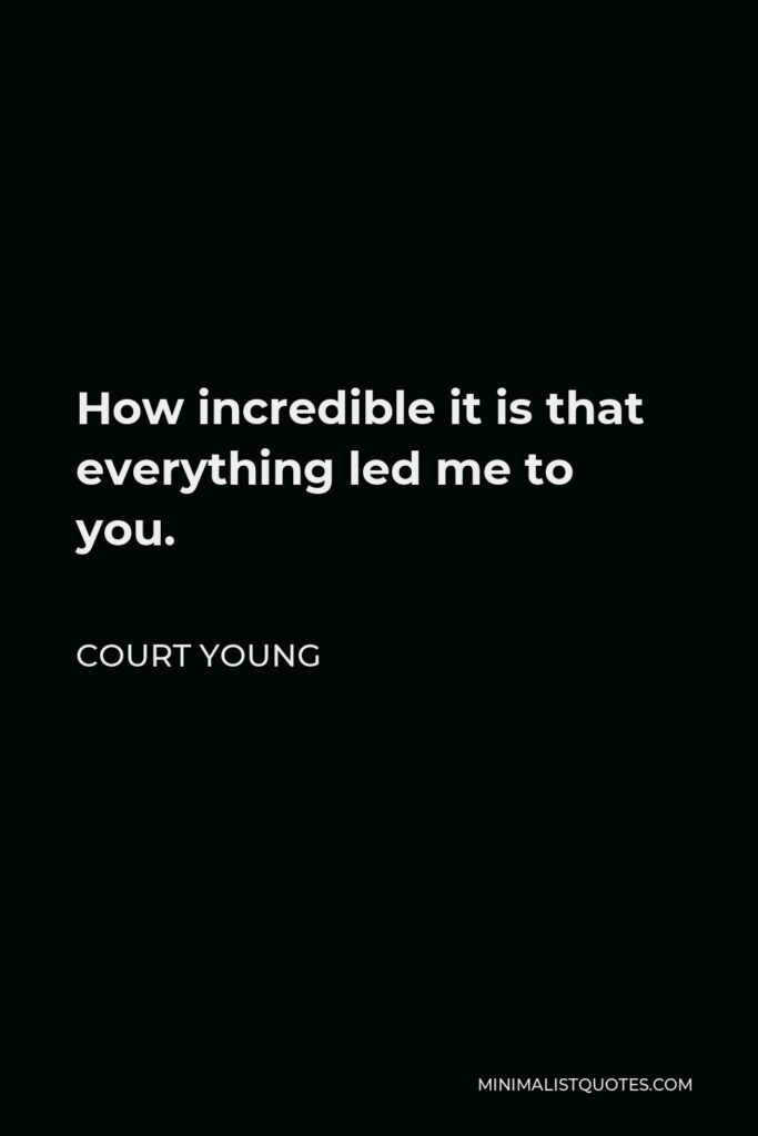Court Young Quote - How incredible it is that everything led me to you.
