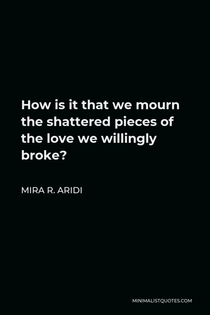 Mira R. Aridi Quote - How is it that we mourn the shattered pieces of the love we willingly broke?