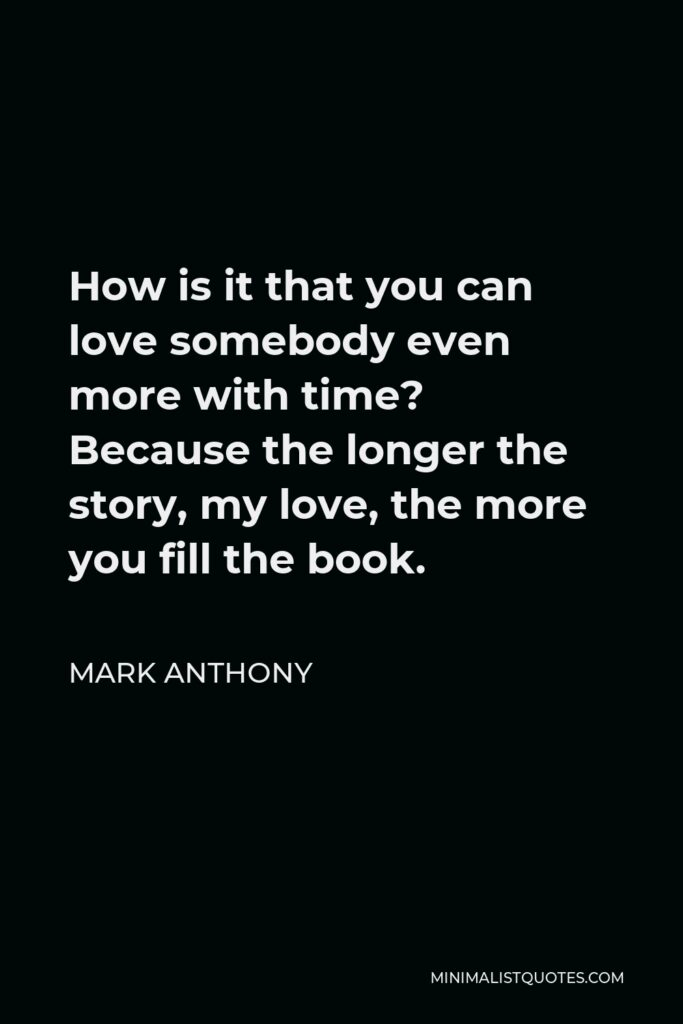 Mark Anthony Quote - How is it that you can love somebody even more with time? Because the longer the story, my love, the more you fill the book.