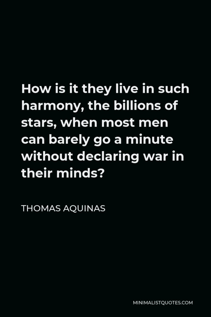 Thomas Aquinas Quote - How is it they live in such harmony, the billions of stars, when most men can barely go a minute without declaring war in their minds?