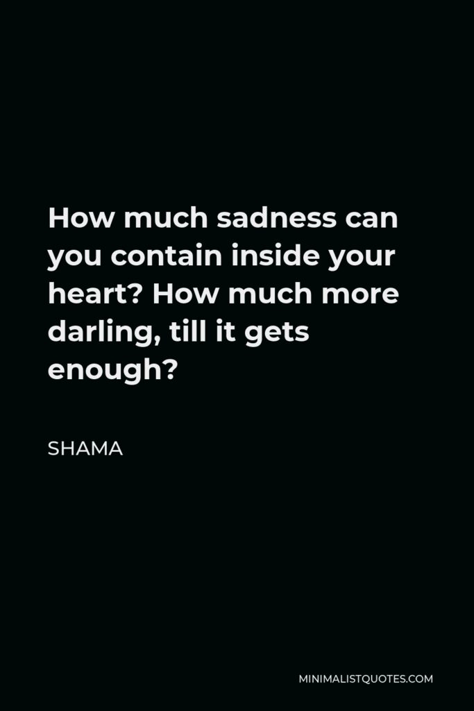 Shama Quote - How much sadness can you contain inside your heart? How much more darling, till it gets enough?