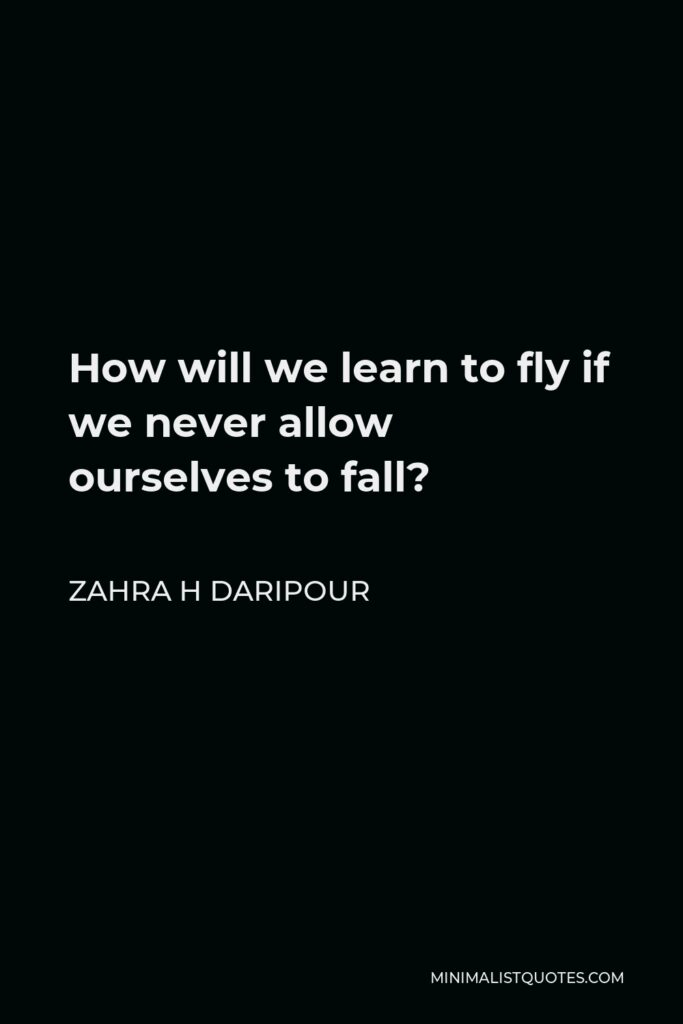 Zahra H Daripour Quote - How will we learn to fly if we never allow ourselves to fall?