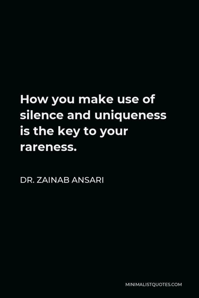 Dr. Zainab Ansari Quote - How you make use of silence and uniqueness is the key to your rareness.