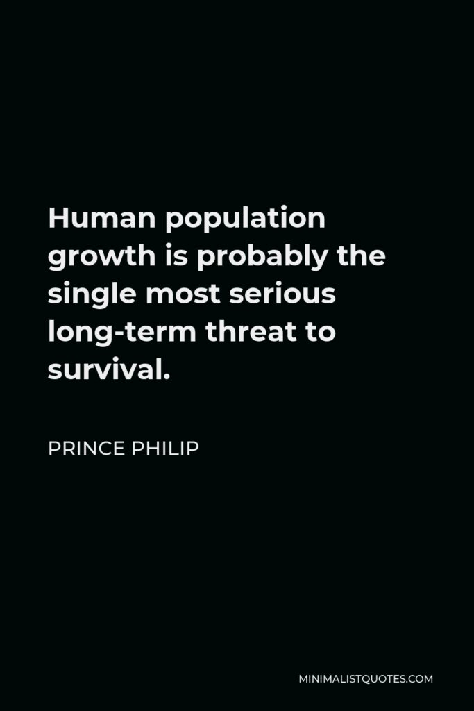 Prince Philip Quote - Human population growth is probably the single most serious long-term threat to survival.