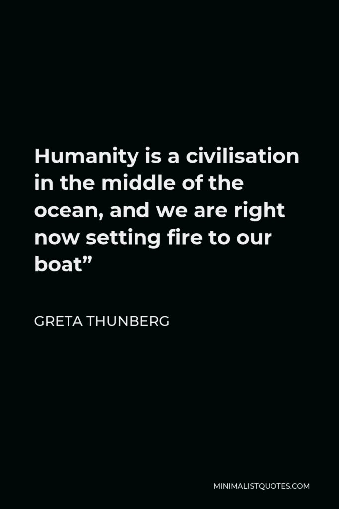 """Greta Thunberg Quote - Humanity is a civilisation in the middle of the ocean, and we are right now setting fire to our boat"""""""