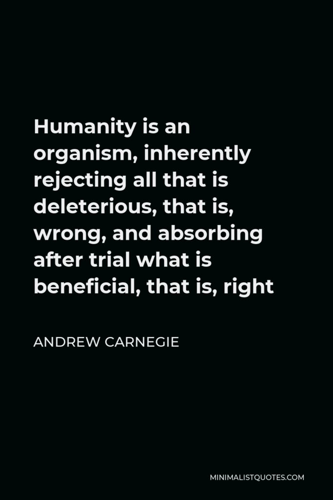 Andrew Carnegie Quote - Humanity is an organism, inherently rejecting all that is deleterious, that is, wrong, and absorbing after trial what is beneficial, that is, right