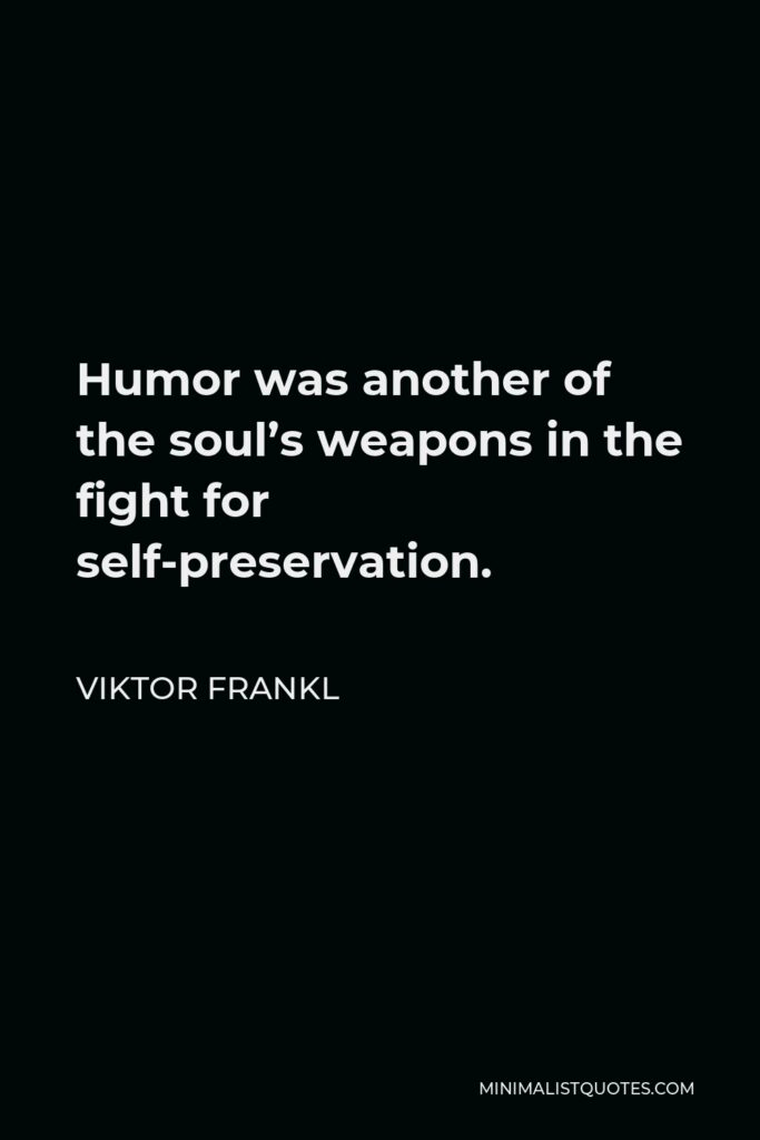 Viktor Frankl Quote - Humor was another of the soul's weapons in the fight for self-preservation.